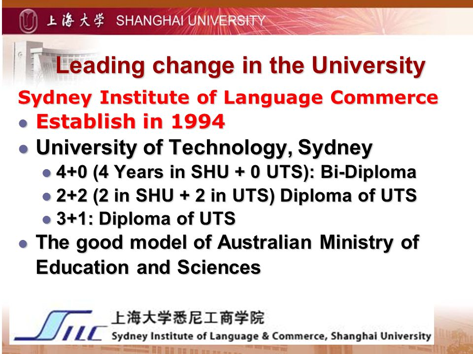 Leading change in the University Sydney Institute of Language Commerce Establish in 1994 Establish in 1994 University of Technology, Sydney University of Technology, Sydney 4+0 (4 Years in SHU + 0 UTS): Bi-Diploma 4+0 (4 Years in SHU + 0 UTS): Bi-Diploma 2+2 (2 in SHU + 2 in UTS) Diploma of UTS 2+2 (2 in SHU + 2 in UTS) Diploma of UTS 3+1: Diploma of UTS 3+1: Diploma of UTS The good model of Australian Ministry of Education and Sciences The good model of Australian Ministry of Education and Sciences