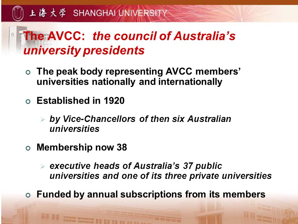 The AVCC: the council of Australias university presidents The peak body representing AVCC members universities nationally and internationally Established in 1920 by Vice-Chancellors of then six Australian universities Membership now 38 executive heads of Australias 37 public universities and one of its three private universities Funded by annual subscriptions from its members