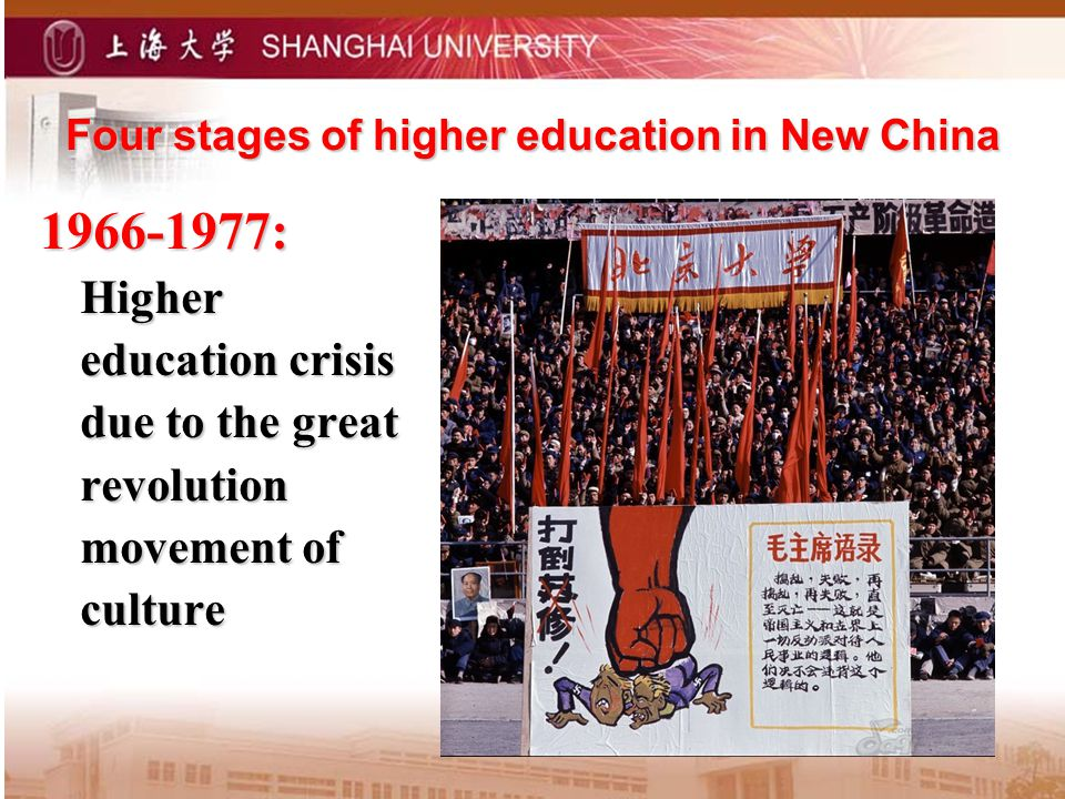 Four stages of higher education in New China Four stages of higher education in New China 1966-1977: Higher education crisis due to the great revolution movement of culture