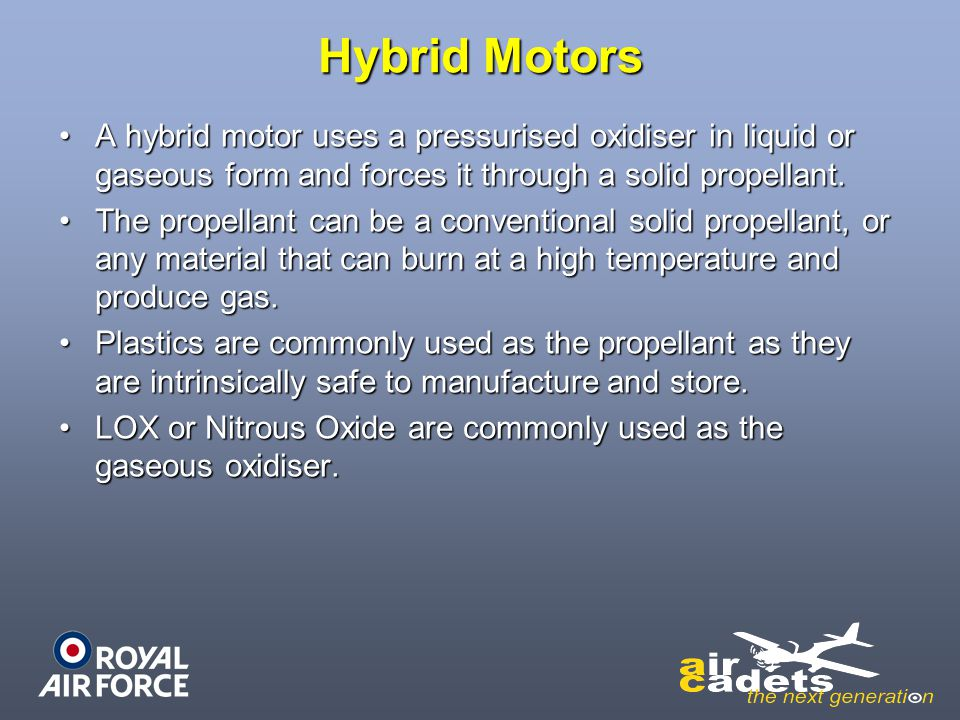 Hybrid Motors A hybrid motor uses a pressurised oxidiser in liquid or gaseous form and forces it through a solid propellant.A hybrid motor uses a pres