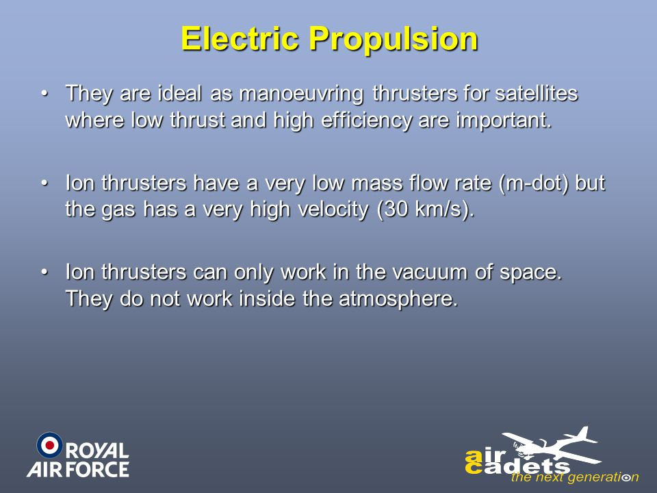 Electric Propulsion They are ideal as manoeuvring thrusters for satellites where low thrust and high efficiency are important.They are ideal as manoeu