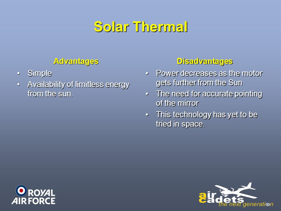 Solar Thermal Advantages SimpleSimple Availability of limitless energy from the sun.Availability of limitless energy from the sun. Disadvantages Power