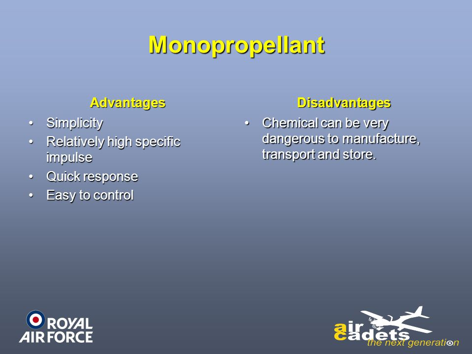 Monopropellant Advantages SimplicitySimplicity Relatively high specific impulseRelatively high specific impulse Quick responseQuick response Easy to c