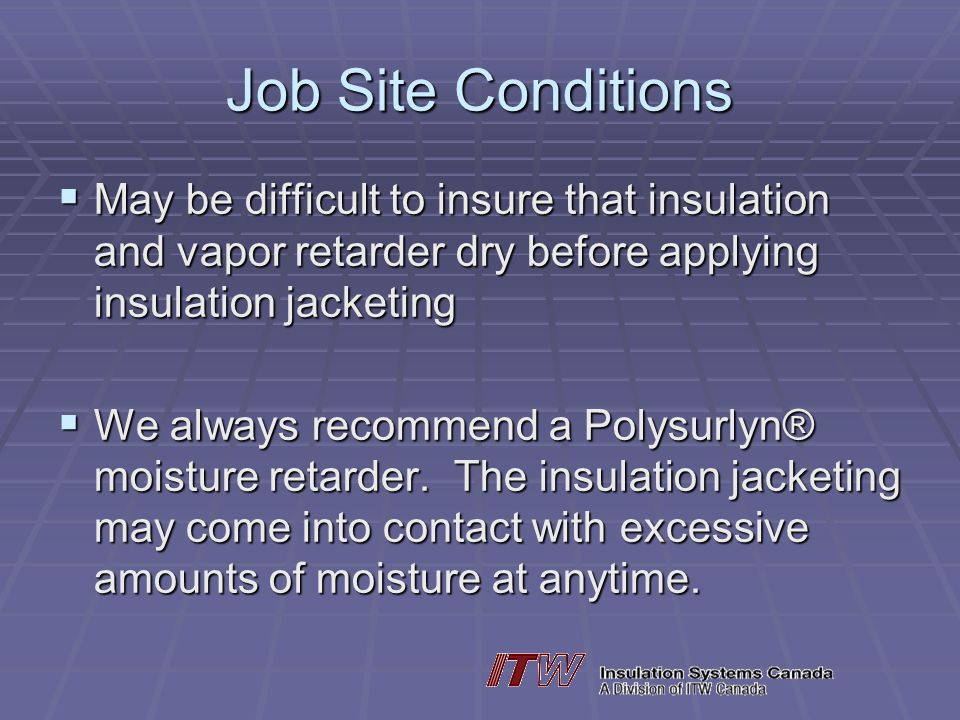 Job Site Conditions May be difficult to insure that insulation and vapor retarder dry before applying insulation jacketing May be difficult to insure that insulation and vapor retarder dry before applying insulation jacketing We always recommend a Polysurlyn® moisture retarder.