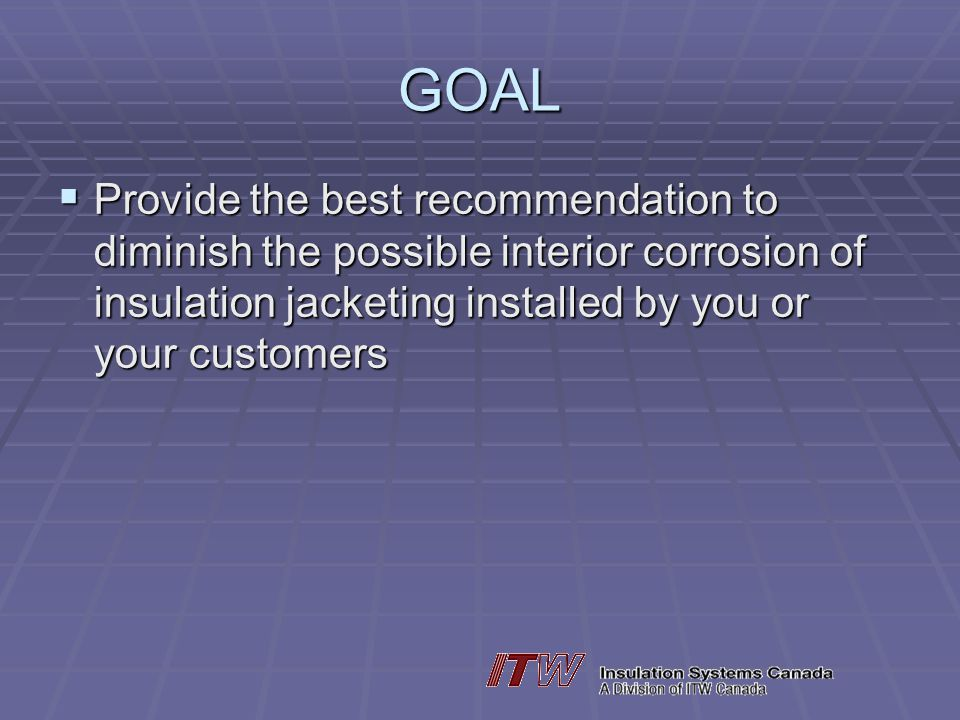 GOAL Provide the best recommendation to diminish the possible interior corrosion of insulation jacketing installed by you or your customers Provide the best recommendation to diminish the possible interior corrosion of insulation jacketing installed by you or your customers