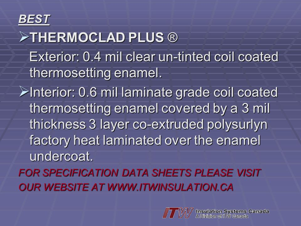 BEST THERMOCLAD PLUS ® THERMOCLAD PLUS ® Exterior: 0.4 mil clear un-tinted coil coated thermosetting enamel.