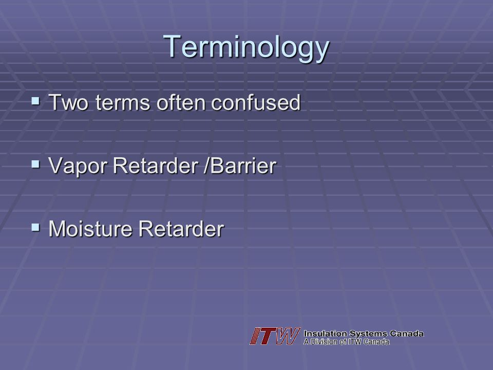 Terminology Two terms often confused Two terms often confused Vapor Retarder /Barrier Vapor Retarder /Barrier Moisture Retarder Moisture Retarder