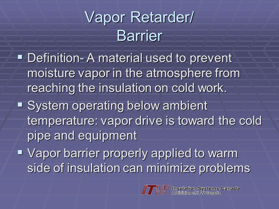Vapor Retarder/ Barrier Definition- A material used to prevent moisture vapor in the atmosphere from reaching the insulation on cold work.
