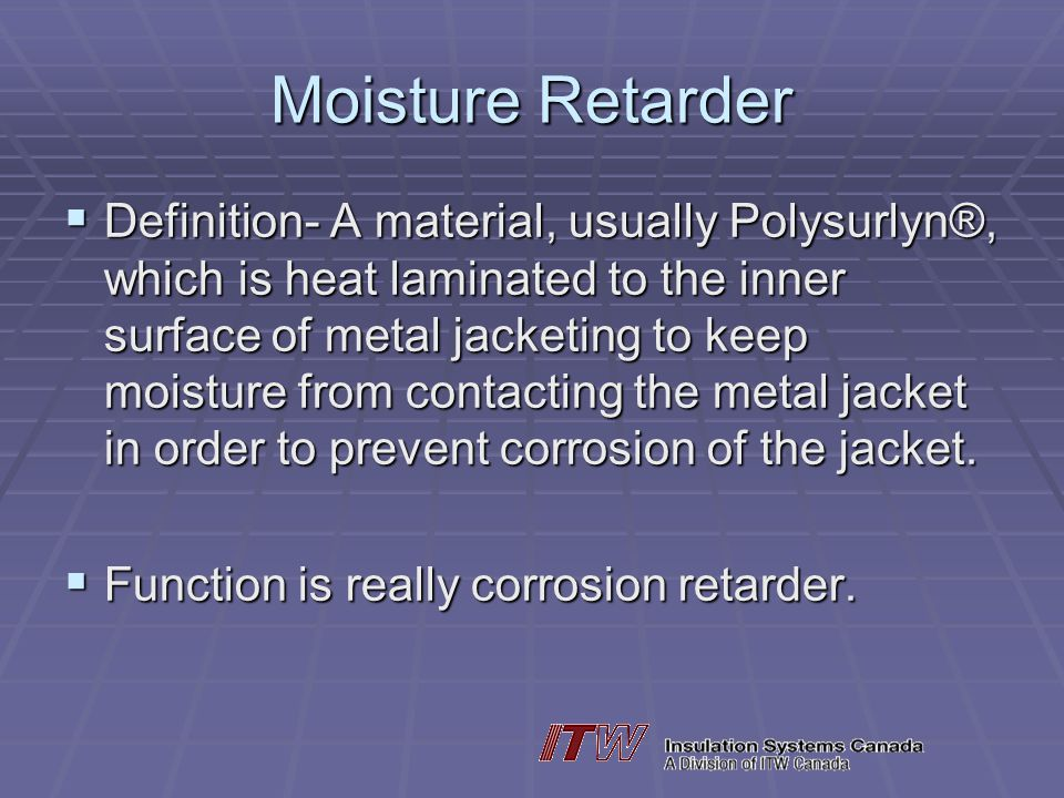 Moisture Retarder Definition- A material, usually Polysurlyn®, which is heat laminated to the inner surface of metal jacketing to keep moisture from contacting the metal jacket in order to prevent corrosion of the jacket.