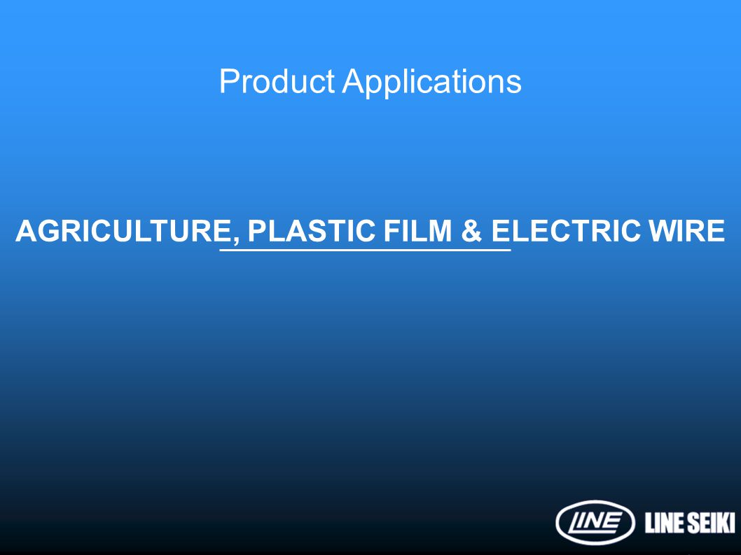 Product Applications AGRICULTURE, PLASTIC FILM & ELECTRIC WIRE