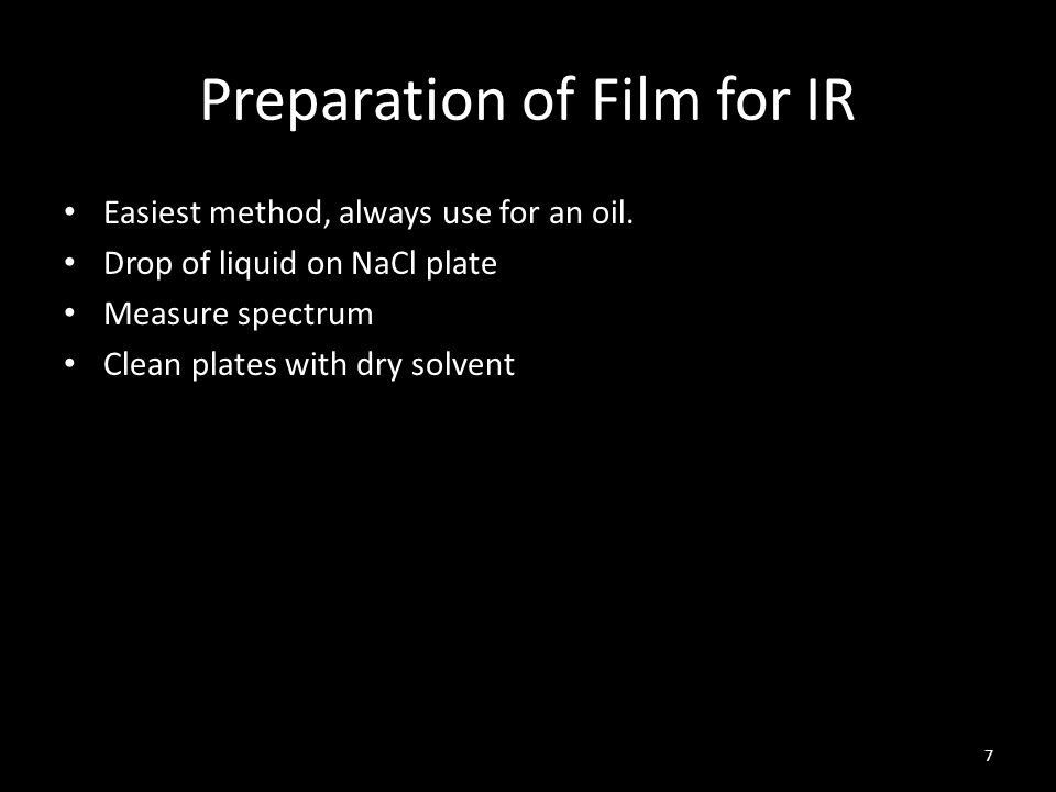 Preparation of Film for IR Easiest method, always use for an oil. Drop of liquid on NaCl plate Measure spectrum Clean plates with dry solvent 7