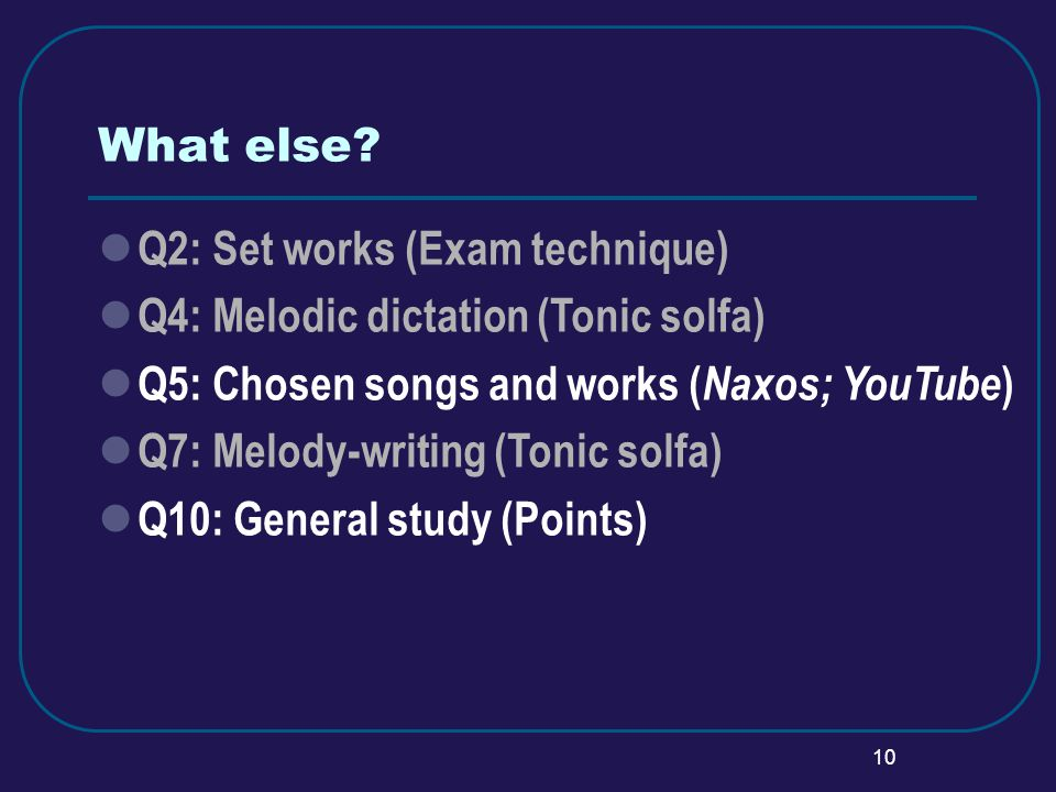 10 What else? Q2: Set works (Exam technique) Q4: Melodic dictation (Tonic solfa) Q5: Chosen songs and works ( Naxos; YouTube ) Q7: Melody-writing (Ton