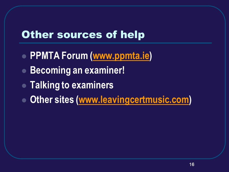 16 Other sources of help PPMTA Forum (www.ppmta.ie)www.ppmta.ie Becoming an examiner.