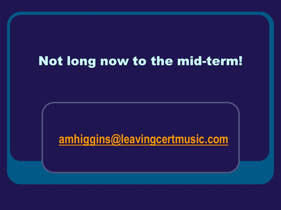 Not long now to the mid-term! amhiggins@leavingcertmusic.com