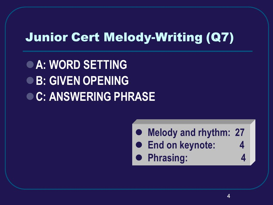 4 Junior Cert Melody-Writing (Q7) A: WORD SETTING B: GIVEN OPENING C: ANSWERING PHRASE Melody and rhythm: 27 End on keynote: 4 Phrasing: 4