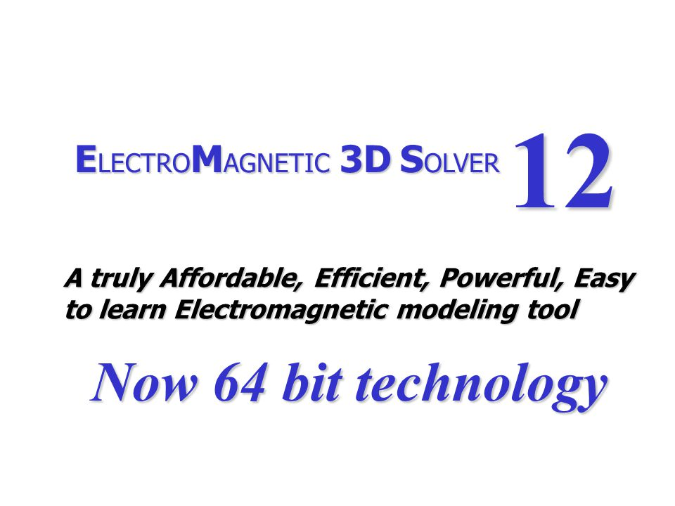 E LECTRO M AGNETIC 3D S OLVER 12 A truly Affordable, Efficient, Powerful, Easy to learn Electromagnetic modeling tool Now 64 bit technology