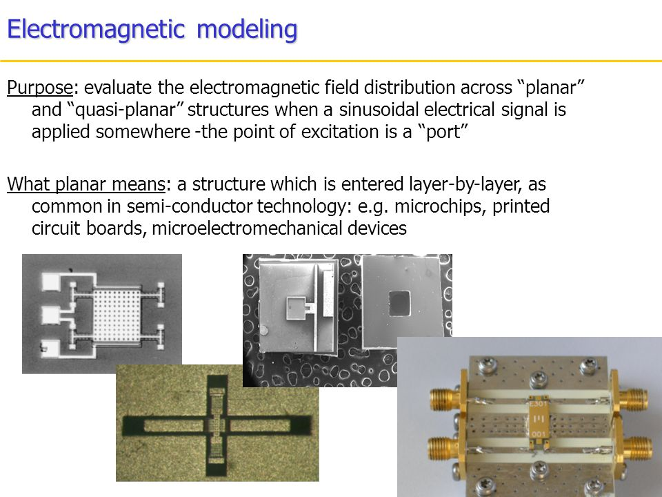 Electromagnetic modeling Purpose: evaluate the electromagnetic field distribution across planar and quasi-planar structures when a sinusoidal electric