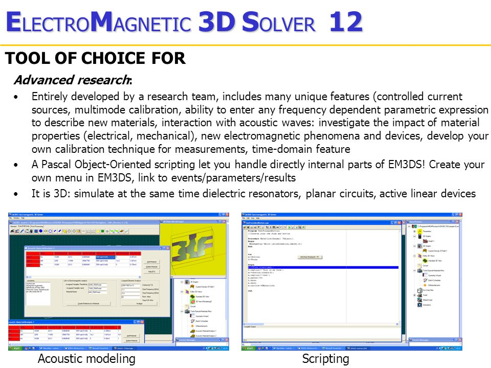 E LECTRO M AGNETIC 3D S OLVER 12 TOOL OF CHOICE FOR Design of RF, Microwave, mmWave and MEMS circuits : Flexible: Parametric definition of objects and materials; you can tune, modify, optimize parameters; extract a parametric macro-model (real-time estimation of response as a parameter is changed); create macro-commands by a pascal script; no grid to fit into...