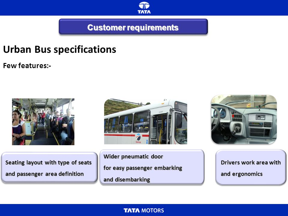 Urban Bus specifications Few features:- Wider pneumatic door for easy passenger embarking and disembarking Customer requirements Seating layout with t