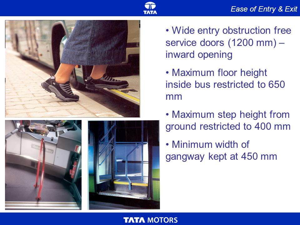 Ease of Entry & Exit Wide entry obstruction free service doors (1200 mm) – inward opening Maximum floor height inside bus restricted to 650 mm Maximum