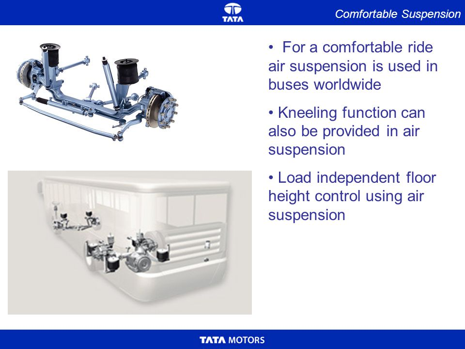 Comfortable Suspension For a comfortable ride air suspension is used in buses worldwide Kneeling function can also be provided in air suspension Load