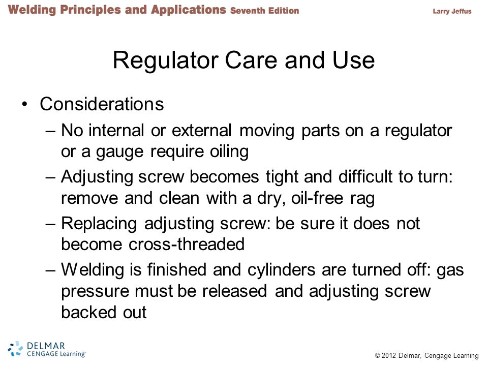© 2012 Delmar, Cengage Learning Regulator Care and Use Considerations –No internal or external moving parts on a regulator or a gauge require oiling –