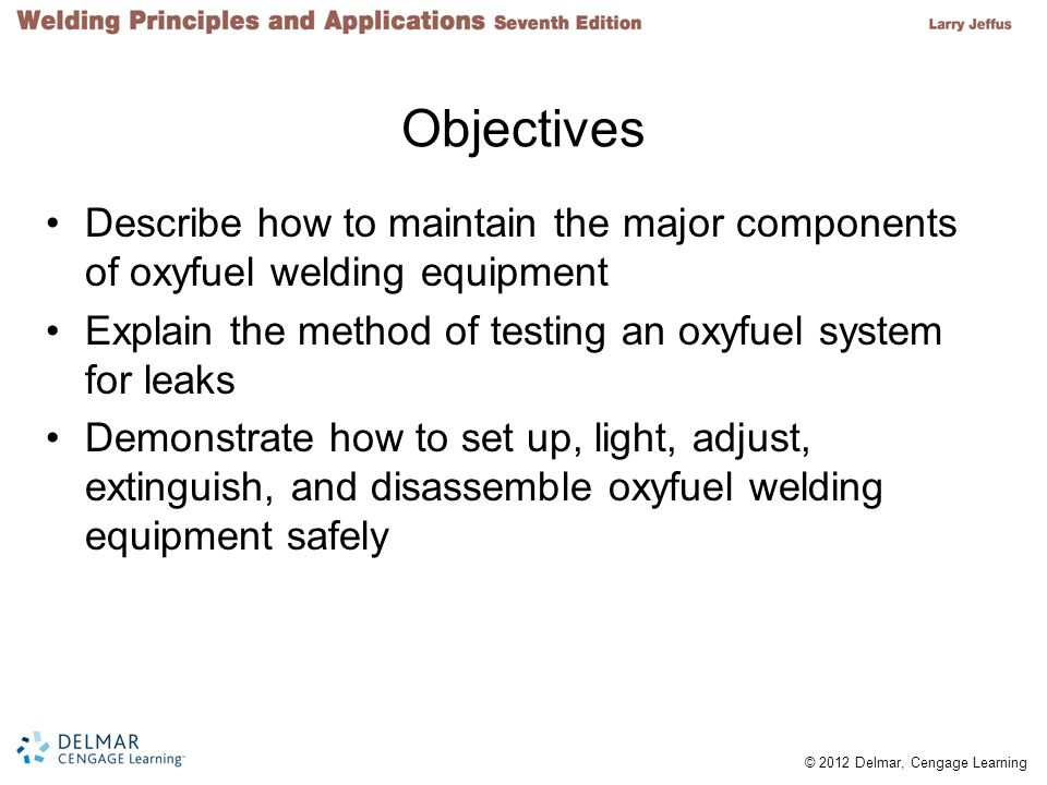 © 2012 Delmar, Cengage Learning Objectives Describe how to maintain the major components of oxyfuel welding equipment Explain the method of testing an