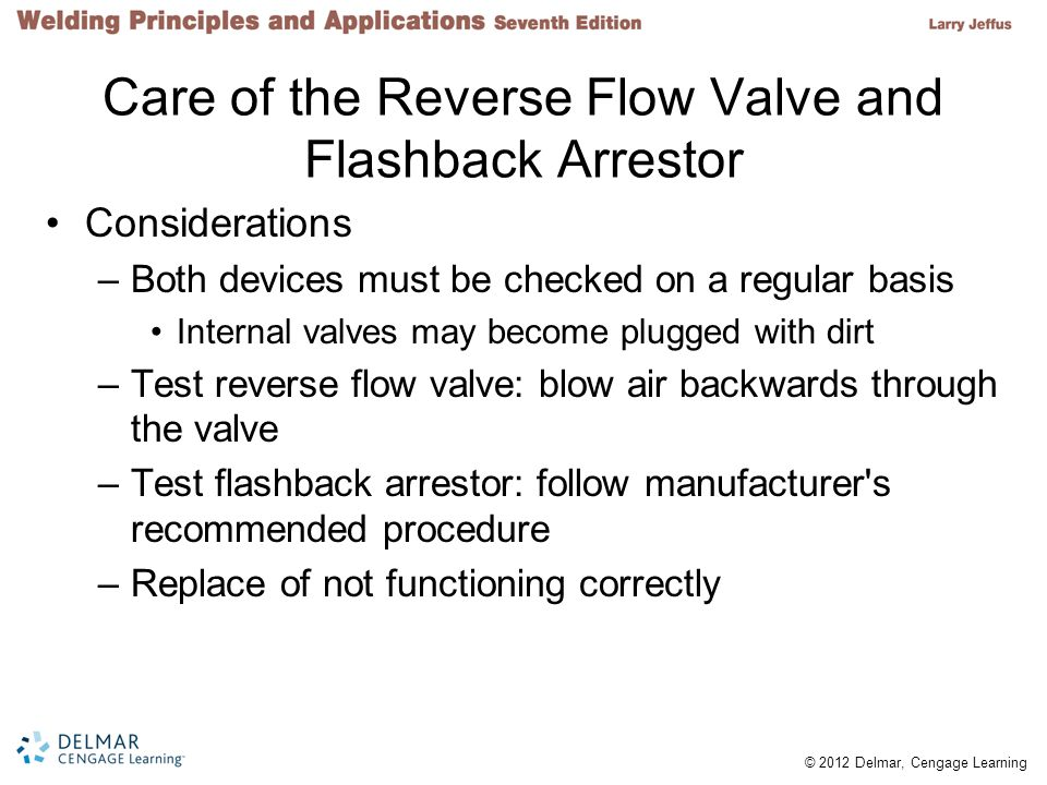 © 2012 Delmar, Cengage Learning Care of the Reverse Flow Valve and Flashback Arrestor Considerations –Both devices must be checked on a regular basis