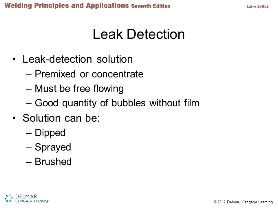 © 2012 Delmar, Cengage Learning Leak Detection Leak-detection solution –Premixed or concentrate –Must be free flowing –Good quantity of bubbles withou