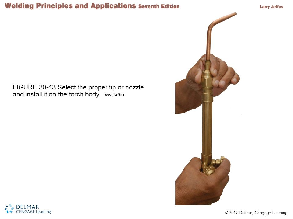 © 2012 Delmar, Cengage Learning FIGURE 30-43 Select the proper tip or nozzle and install it on the torch body. Larry Jeffus.