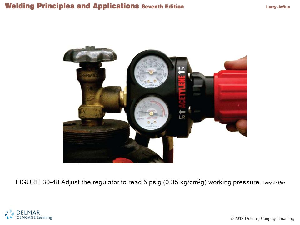 © 2012 Delmar, Cengage Learning FIGURE 30-48 Adjust the regulator to read 5 psig (0.35 kg/cm 2 g) working pressure. Larry Jeffus.