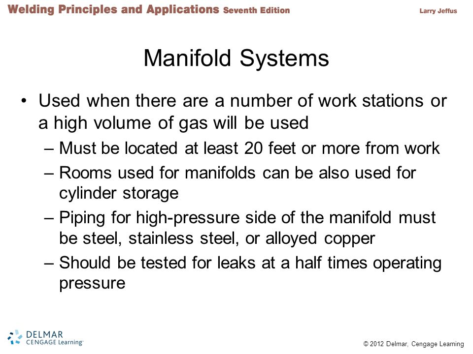 © 2012 Delmar, Cengage Learning Manifold Systems Used when there are a number of work stations or a high volume of gas will be used –Must be located a
