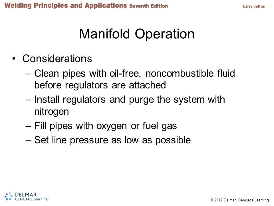 © 2012 Delmar, Cengage Learning Manifold Operation Considerations –Clean pipes with oil-free, noncombustible fluid before regulators are attached –Ins