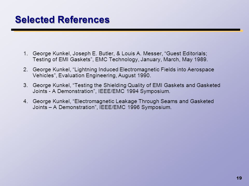 19 Selected References 1.George Kunkel, Joseph E. Butler, & Louis A. Messer, Guest Editorials; Testing of EMI Gaskets, EMC Technology, January, March,