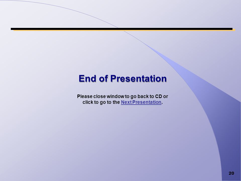 20 End of Presentation Please close window to go back to CD or click to go to the Next Presentation.Next Presentation