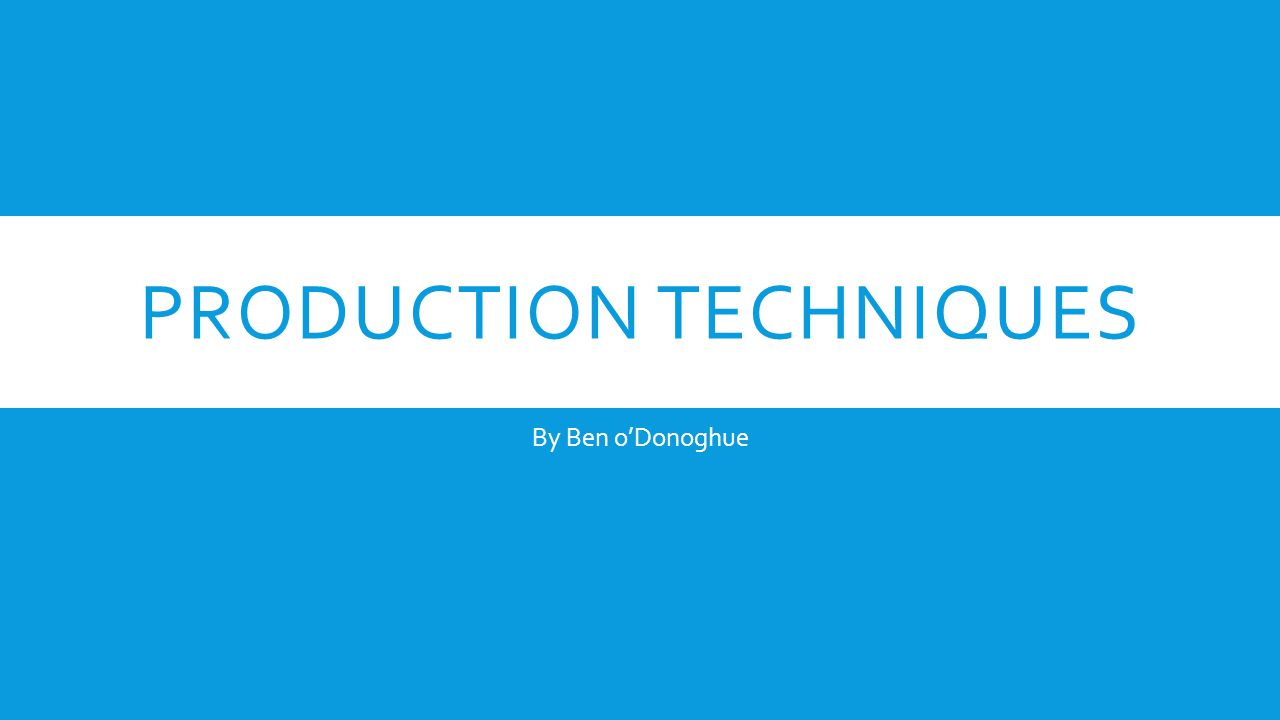 PRODUCTION TECHNIQUES By Ben oDonoghue