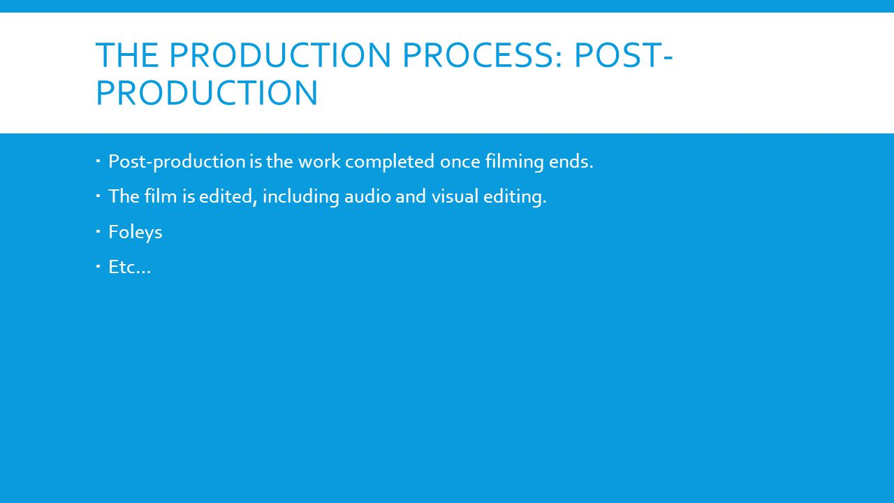 THE PRODUCTION PROCESS: POST- PRODUCTION Post-production is the work completed once filming ends. The film is edited, including audio and visual editi