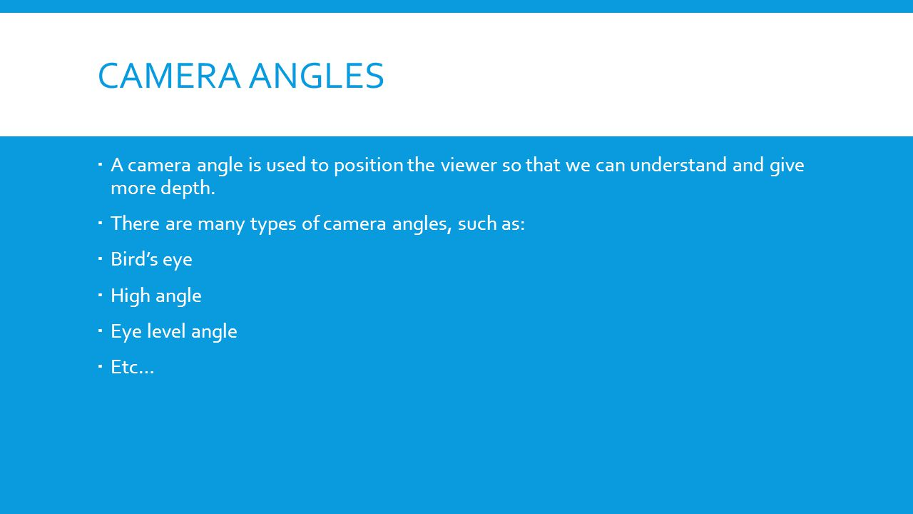 CAMERA ANGLES A camera angle is used to position the viewer so that we can understand and give more depth. There are many types of camera angles, such
