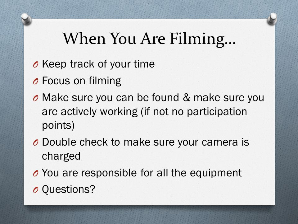 When You Are Filming… O Keep track of your time O Focus on filming O Make sure you can be found & make sure you are actively working (if not no participation points) O Double check to make sure your camera is charged O You are responsible for all the equipment O Questions