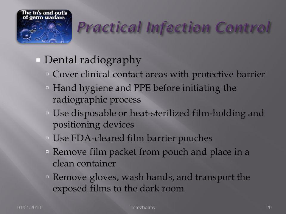 Dental radiography Cover clinical contact areas with protective barrier Hand hygiene and PPE before initiating the radiographic process Use disposable or heat-sterilized film-holding and positioning devices Use FDA-cleared film barrier pouches Remove film packet from pouch and place in a clean container Remove gloves, wash hands, and transport the exposed films to the dark room 01/01/2010Terezhalmy20