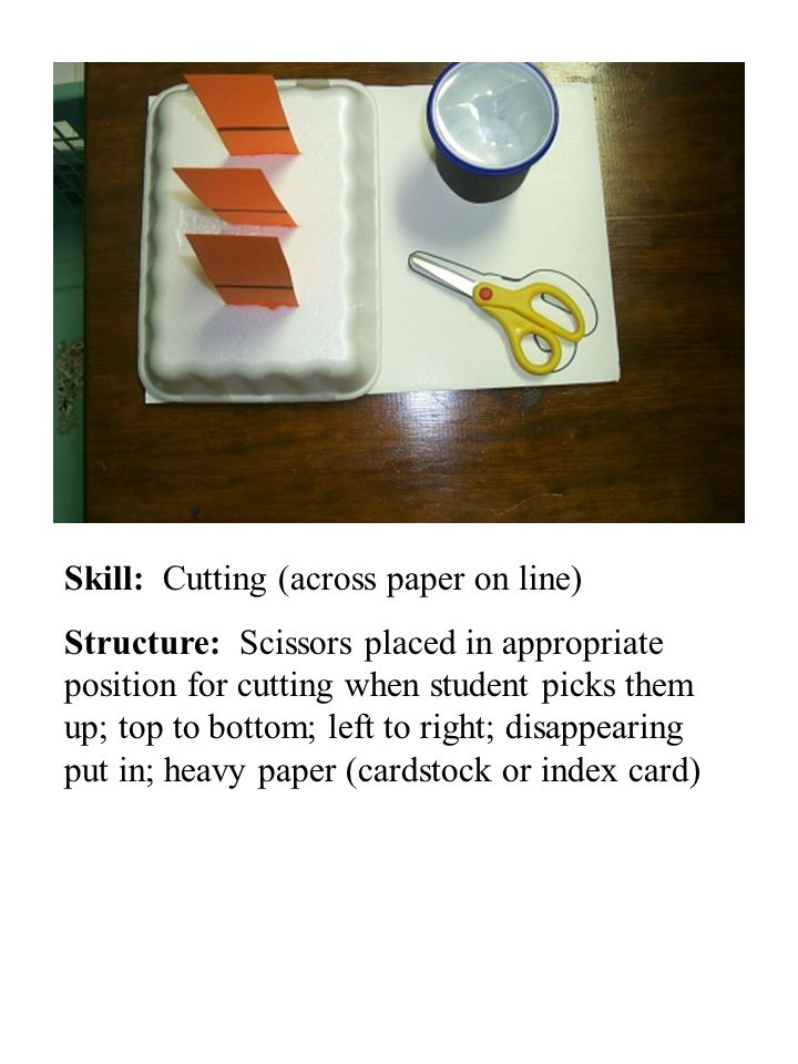 Skill: Cutting (across paper on line) Structure: Scissors placed in appropriate position for cutting when student picks them up; top to bottom; left t