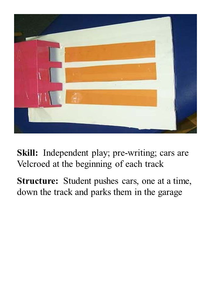 Skill: Independent play; pre-writing; cars are Velcroed at the beginning of each track Structure: Student pushes cars, one at a time, down the track a