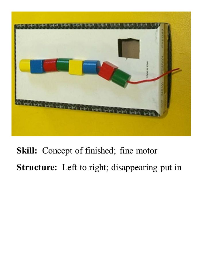 Skill: Concept of finished; fine motor Structure: Left to right; disappearing put in