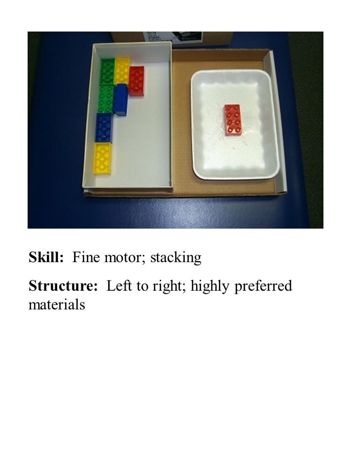 Skill: Fine motor; stacking Structure: Left to right; highly preferred materials