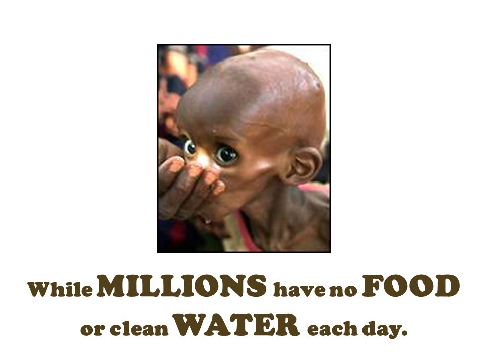 While MILLIONS have no FOOD or clean WATER each day.