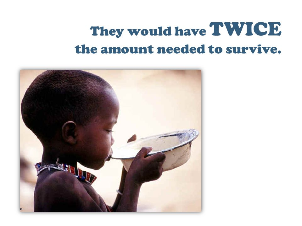 They would have TWICE the amount needed to survive.