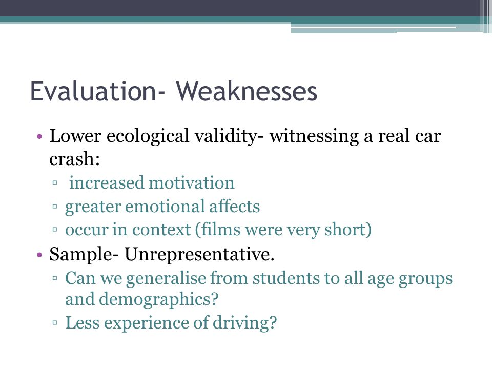 Evaluation- Weaknesses Lower ecological validity- witnessing a real car crash: increased motivation greater emotional affects occur in context (films