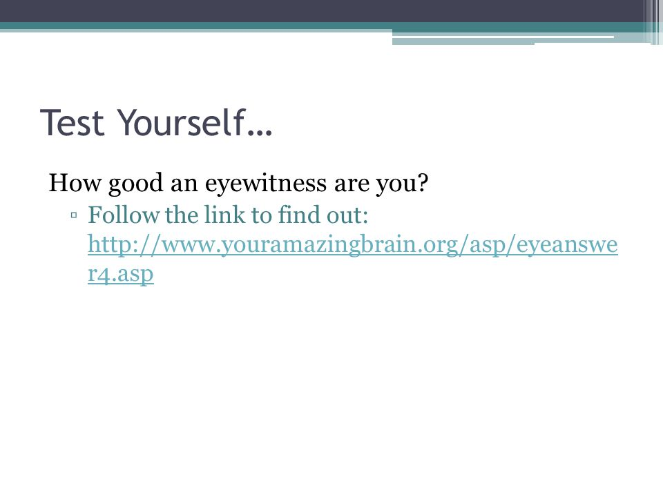 Test Yourself… How good an eyewitness are you? Follow the link to find out: http://www.youramazingbrain.org/asp/eyeanswe r4.asp http://www.youramazing