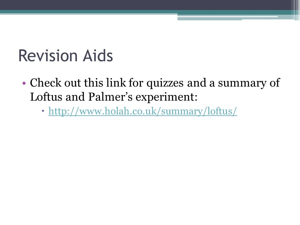 Revision Aids Check out this link for quizzes and a summary of Loftus and Palmers experiment: http://www.holah.co.uk/summary/loftus/
