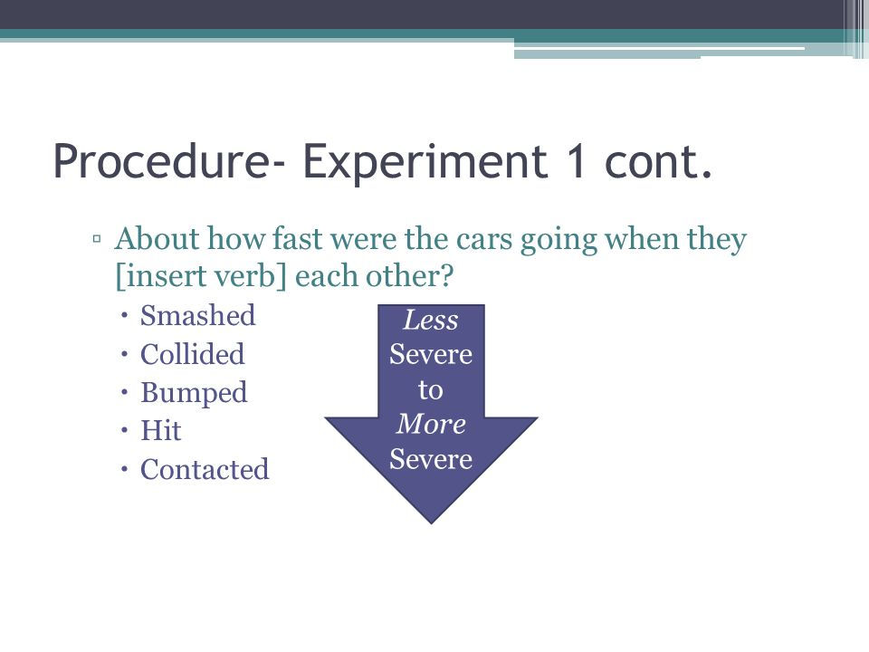 Procedure- Experiment 1 cont. About how fast were the cars going when they [insert verb] each other? Smashed Collided Bumped Hit Contacted Less Severe